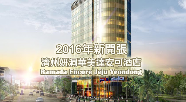 2016年新開張「濟州妍洞華美達安可酒店 Ramada Encore Jeju Yeondong」入住體驗!