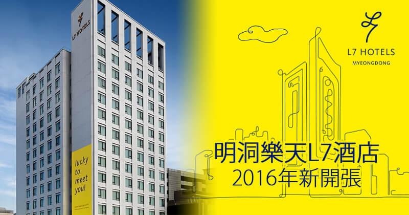 首爾新酒店住宿體驗【明洞樂天L7酒店】2016年開張!