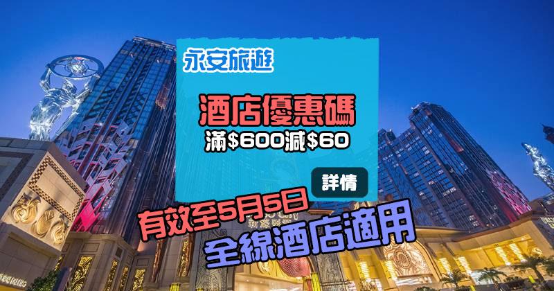 【酒店優惠碼】全線酒店滿HK$600減HK$60,5月5日前訂房 - 永安旅遊網