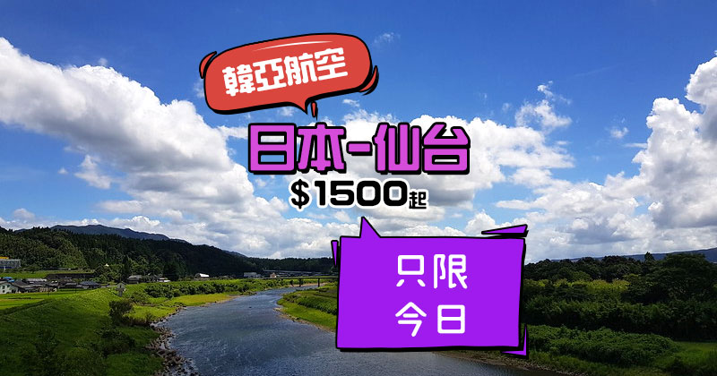 日本OZ Dream Fare!香港飛 日本東北-仙台$1500起,只限今日,連23kg行李 - 韓亞航空