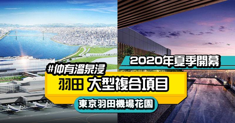 【東京羽田機場花園】羽田大型複合項目,有天然溫泉、日本最大機場飯店,2020年夏季開幕
