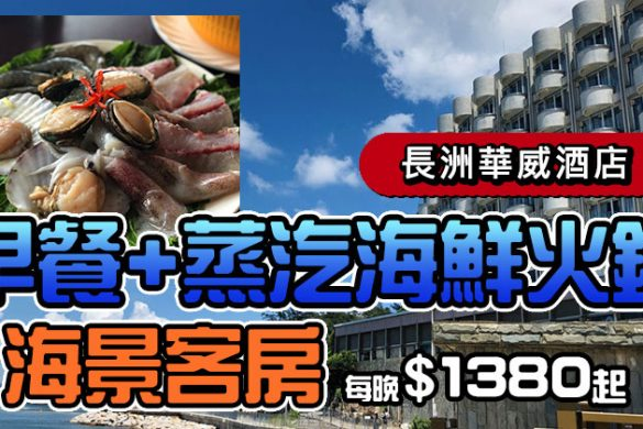【長洲華威酒店】海景房+早餐+蒸汽海鮮火鍋,每晚$1380起。